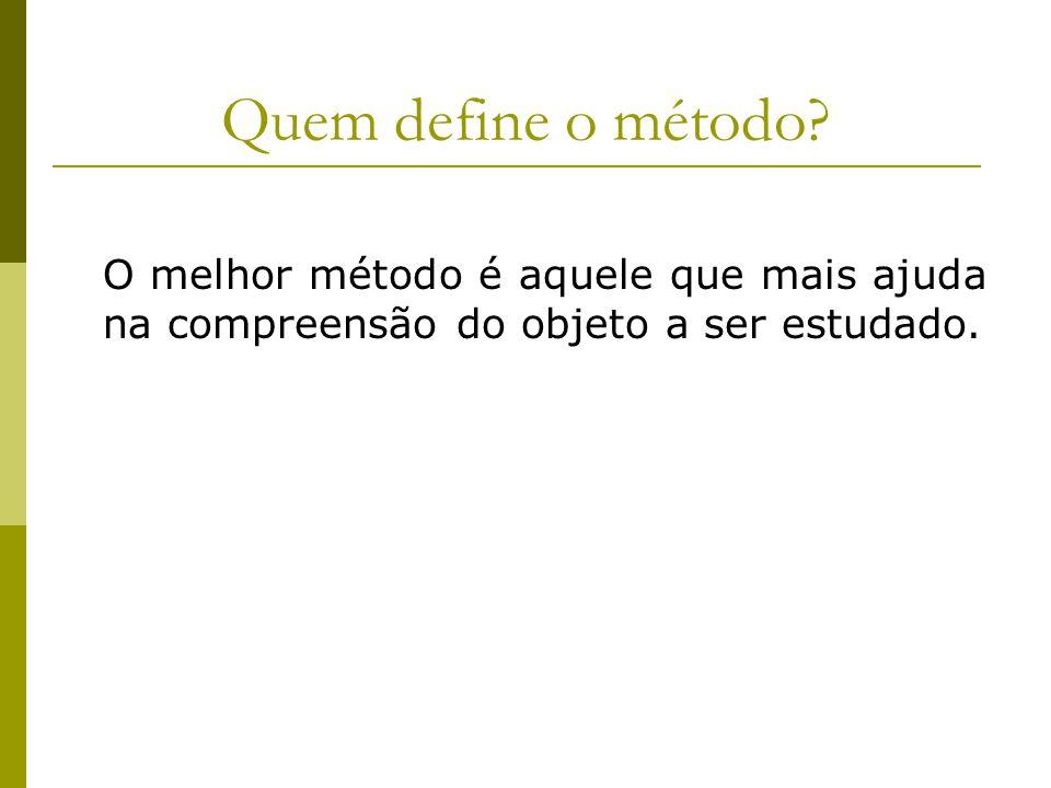 Quem define o método? O melhor método é aquele que mais ajuda na compreensão do objeto a ser estudado.