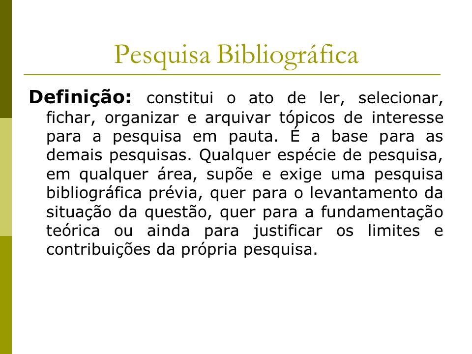 Pesquisa Bibliográfica Definição: constitui o ato de ler, selecionar, fichar, organizar e arquivar tópicos de interesse para a pesquisa em pauta. É a