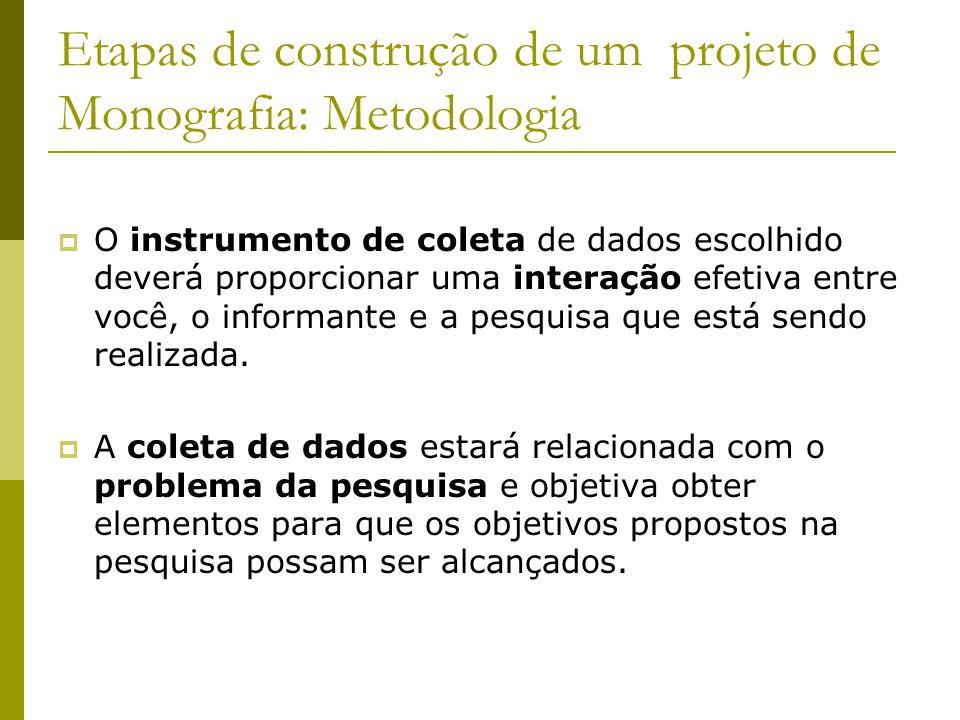 Etapas de construção de um projeto de Monografia: Metodologia  O instrumento de coleta de dados escolhido deverá proporcionar uma interação efetiva e