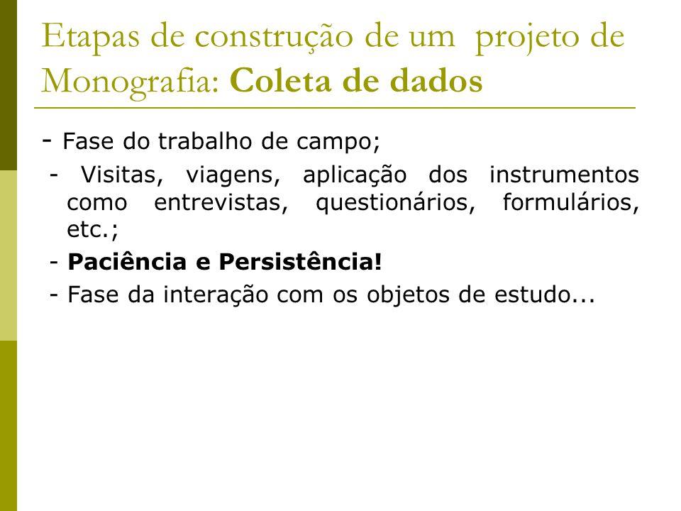 Etapas de construção de um projeto de Monografia: Coleta de dados - Fase do trabalho de campo; - Visitas, viagens, aplicação dos instrumentos como ent
