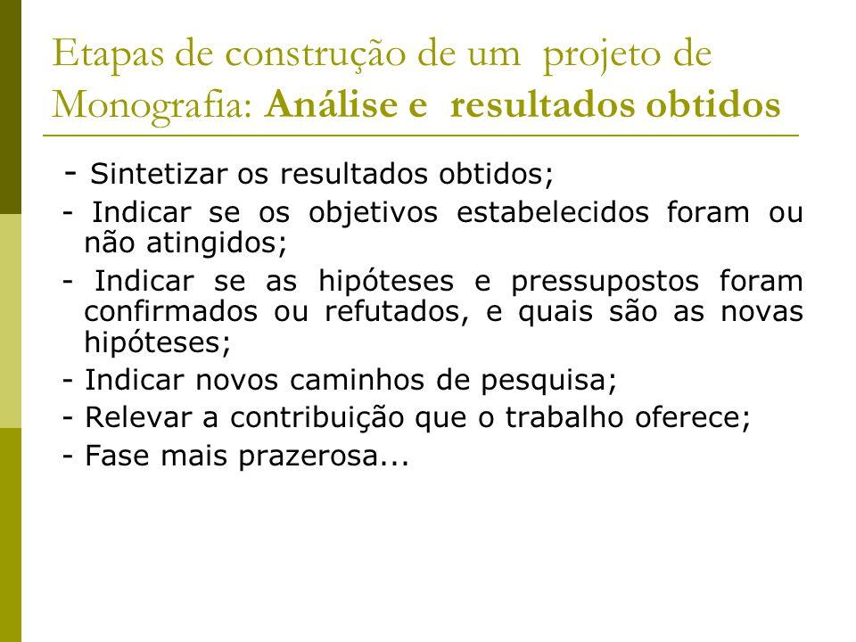 Etapas de construção de um projeto de Monografia: Análise e resultados obtidos - Sintetizar os resultados obtidos; - Indicar se os objetivos estabelec