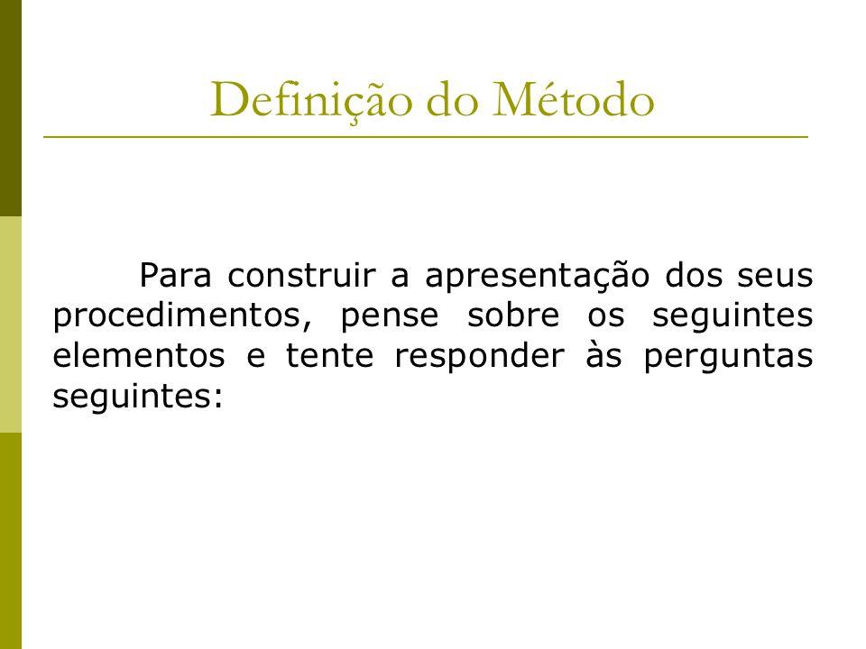 Definição do Método Para construir a apresentação dos seus procedimentos, pense sobre os seguintes elementos e tente responder às perguntas seguintes: