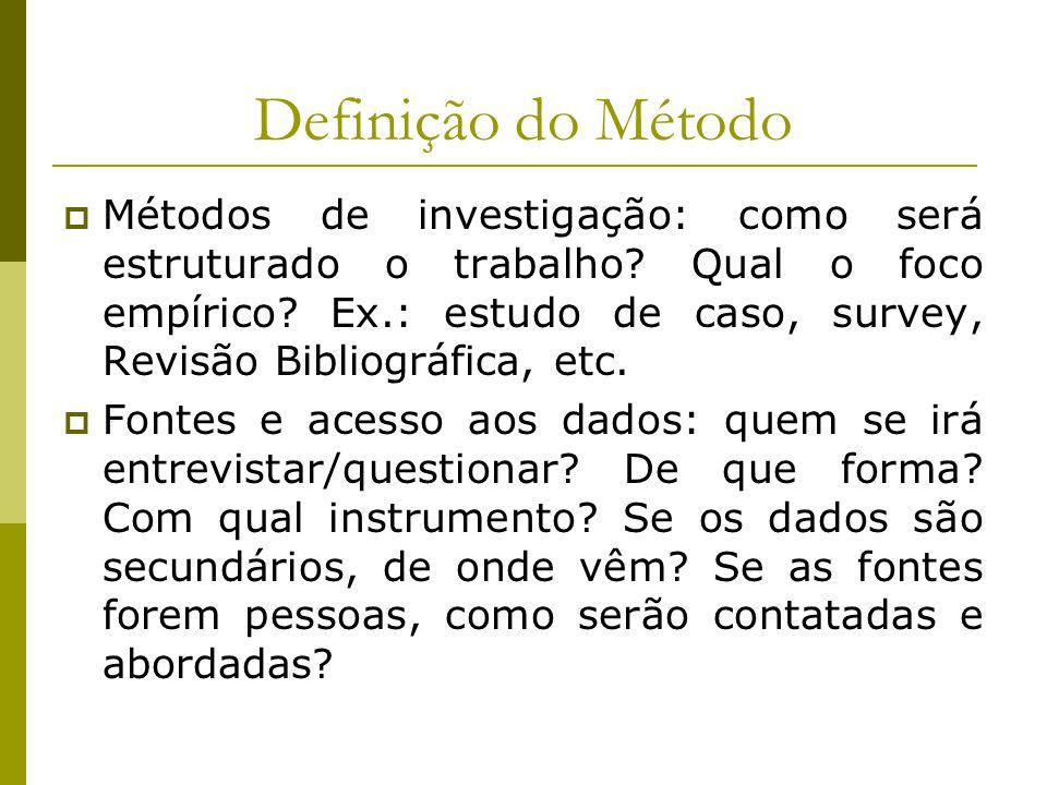 Definição do Método  Métodos de investigação: como será estruturado o trabalho? Qual o foco empírico? Ex.: estudo de caso, survey, Revisão Bibliográf