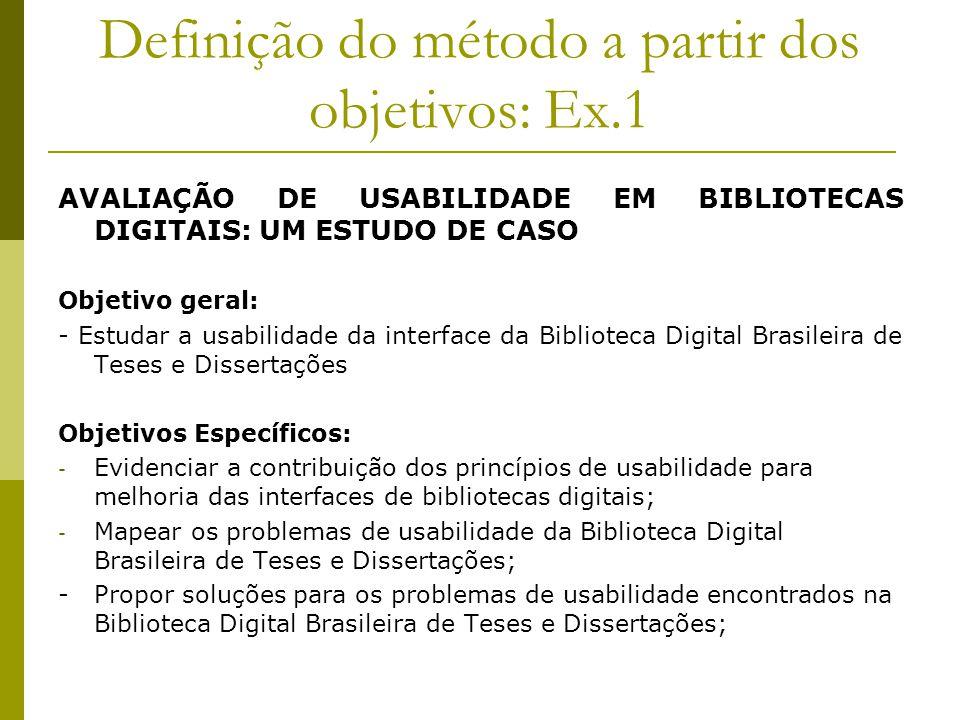 Definição do método a partir dos objetivos: Ex.1 AVALIAÇÃO DE USABILIDADE EM BIBLIOTECAS DIGITAIS: UM ESTUDO DE CASO Objetivo geral: - Estudar a usabi