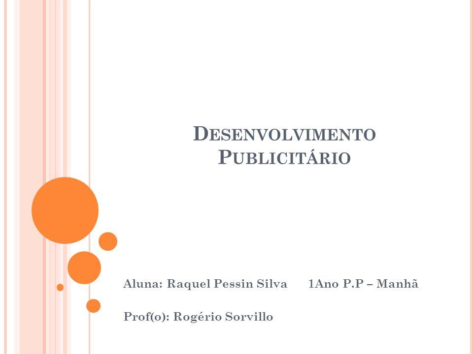 D ESENVOLVIMENTO P UBLICITÁRIO Aluna: Raquel Pessin Silva 1Ano P.P – Manhã Prof(o): Rogério Sorvillo