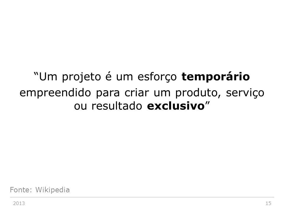 """""""Um projeto é um esforço temporário empreendido para criar um produto, serviço ou resultado exclusivo"""" 201315 Fonte: Wikipedia"""
