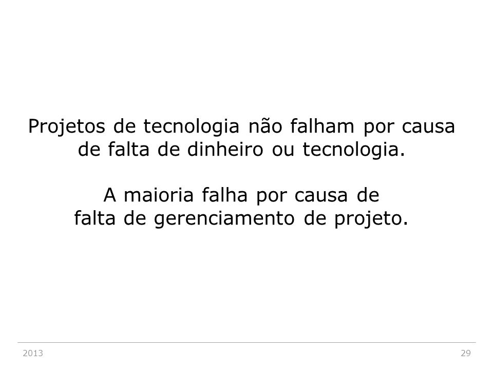 201329 Projetos de tecnologia não falham por causa de falta de dinheiro ou tecnologia. A maioria falha por causa de falta de gerenciamento de projeto.