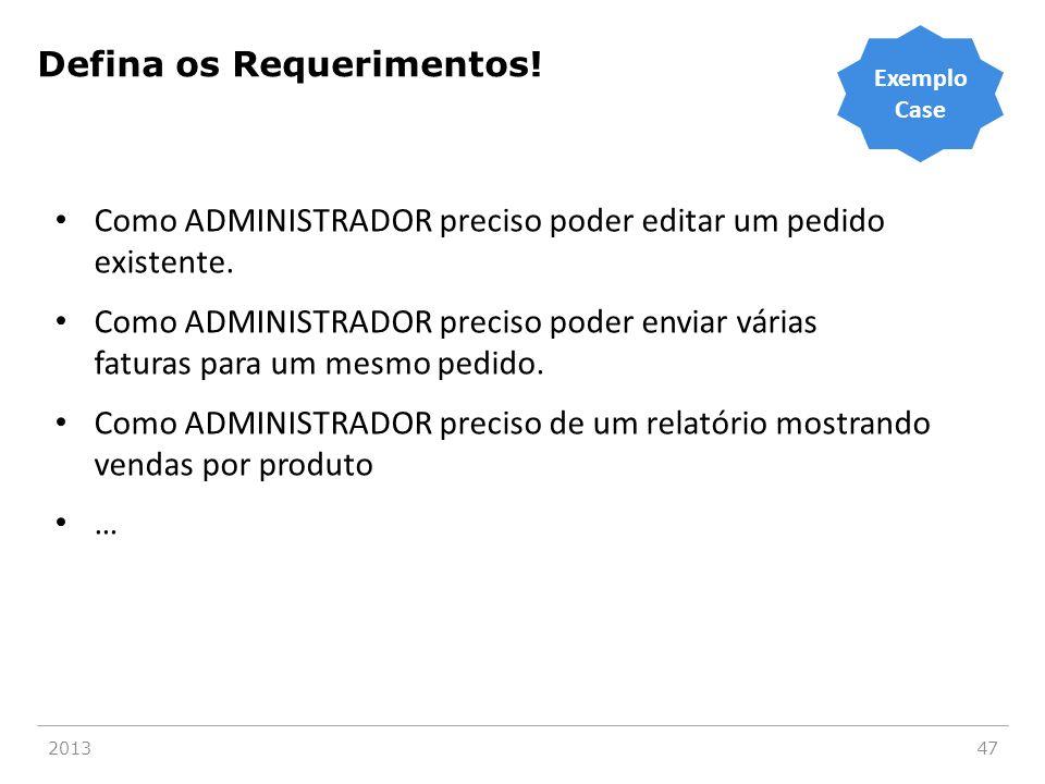 201347 Defina os Requerimentos! • Como ADMINISTRADOR preciso poder editar um pedido existente. • Como ADMINISTRADOR preciso poder enviar várias fatura
