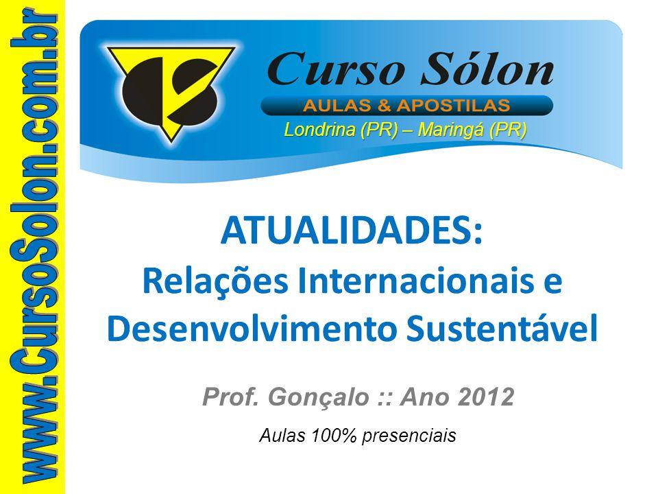 Londrina (PR) – Maringá (PR) Prof. Gonçalo :: Ano 2012 Aulas 100% presenciais ATUALIDADES: Relações Internacionais e Desenvolvimento Sustentável