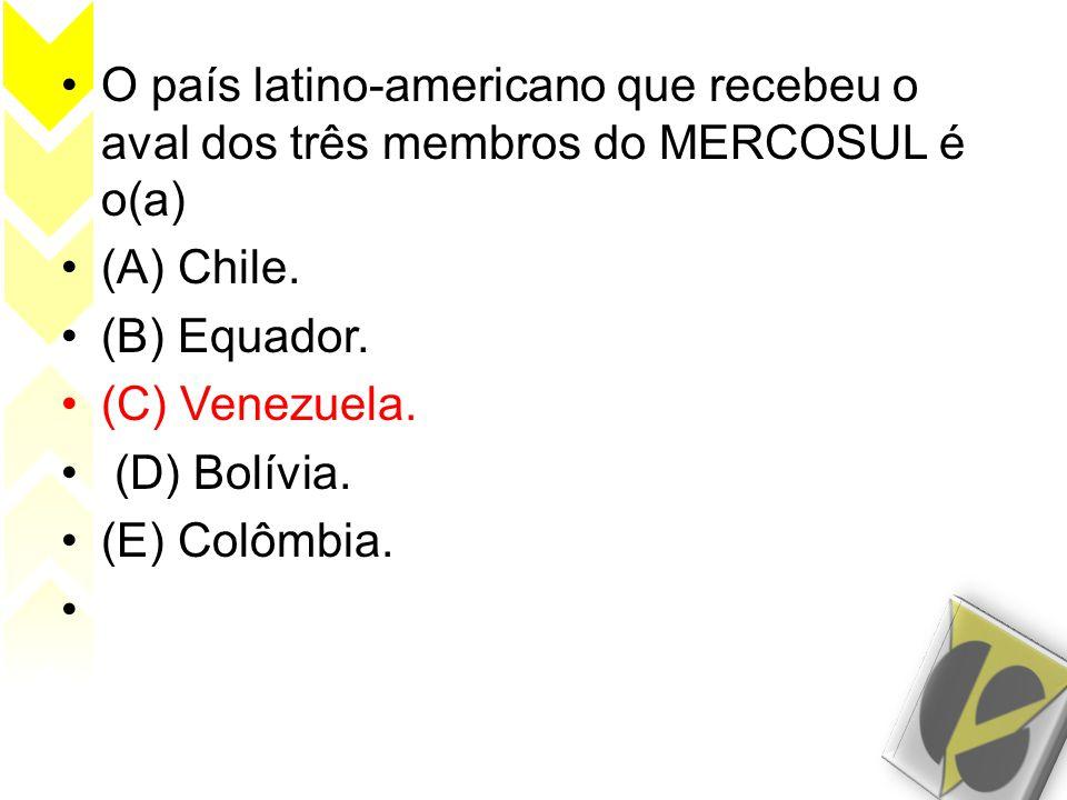 •O país latino-americano que recebeu o aval dos três membros do MERCOSUL é o(a) •(A) Chile. •(B) Equador. •(C) Venezuela. • (D) Bolívia. •(E) Colômbia