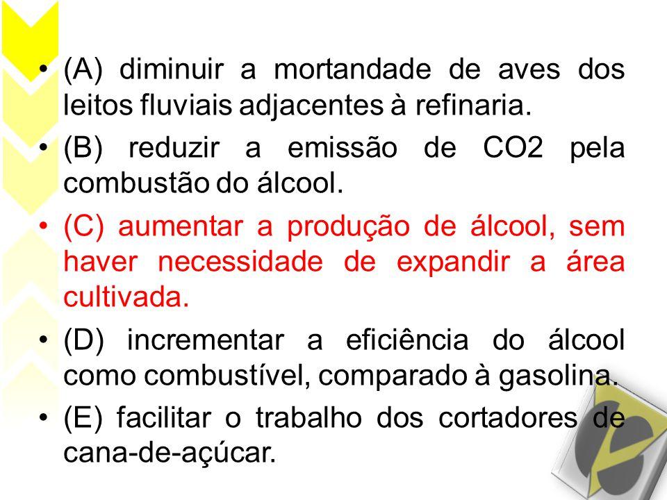 •(A) diminuir a mortandade de aves dos leitos fluviais adjacentes à refinaria. •(B) reduzir a emissão de CO2 pela combustão do álcool. •(C) aumentar a
