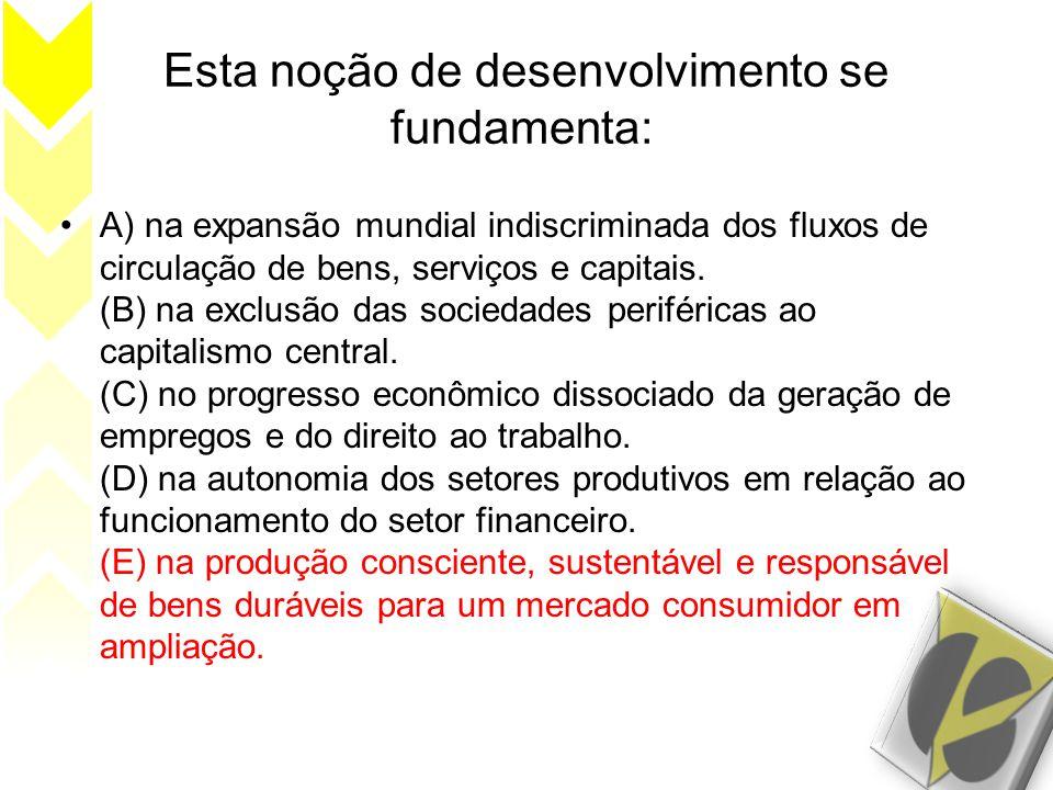 Esta noção de desenvolvimento se fundamenta: •A) na expansão mundial indiscriminada dos fluxos de circulação de bens, serviços e capitais. (B) na excl