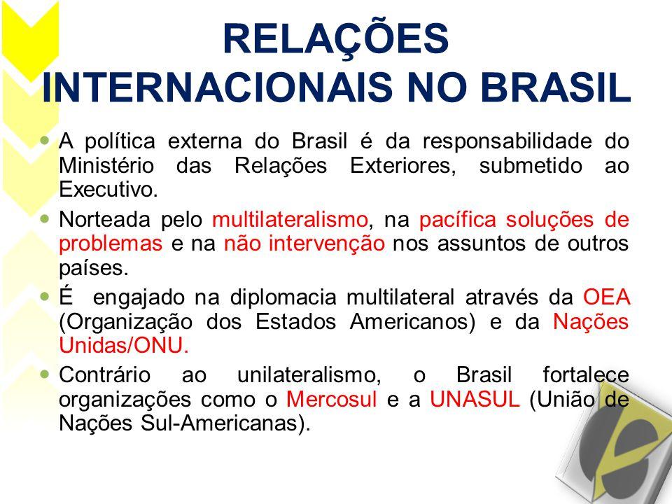 RELAÇÕES INTERNACIONAIS NO BRASIL  A política externa do Brasil é da responsabilidade do Ministério das Relações Exteriores, submetido ao Executivo.