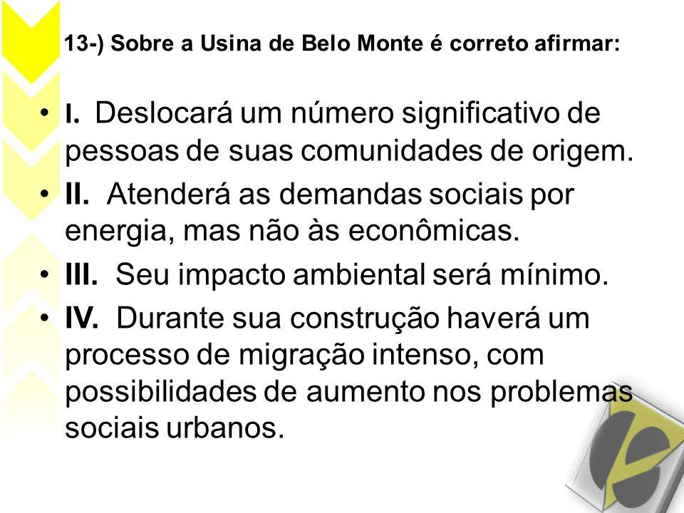 13-) Sobre a Usina de Belo Monte é correto afirmar: • I. Deslocará um número significativo de pessoas de suas comunidades de origem. •II. Atenderá as
