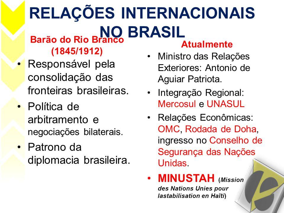 RELAÇÕES INTERNACIONAIS NO BRASIL Barão do Rio Branco (1845/1912) •Responsável pela consolidação das fronteiras brasileiras. •Política de arbitramento