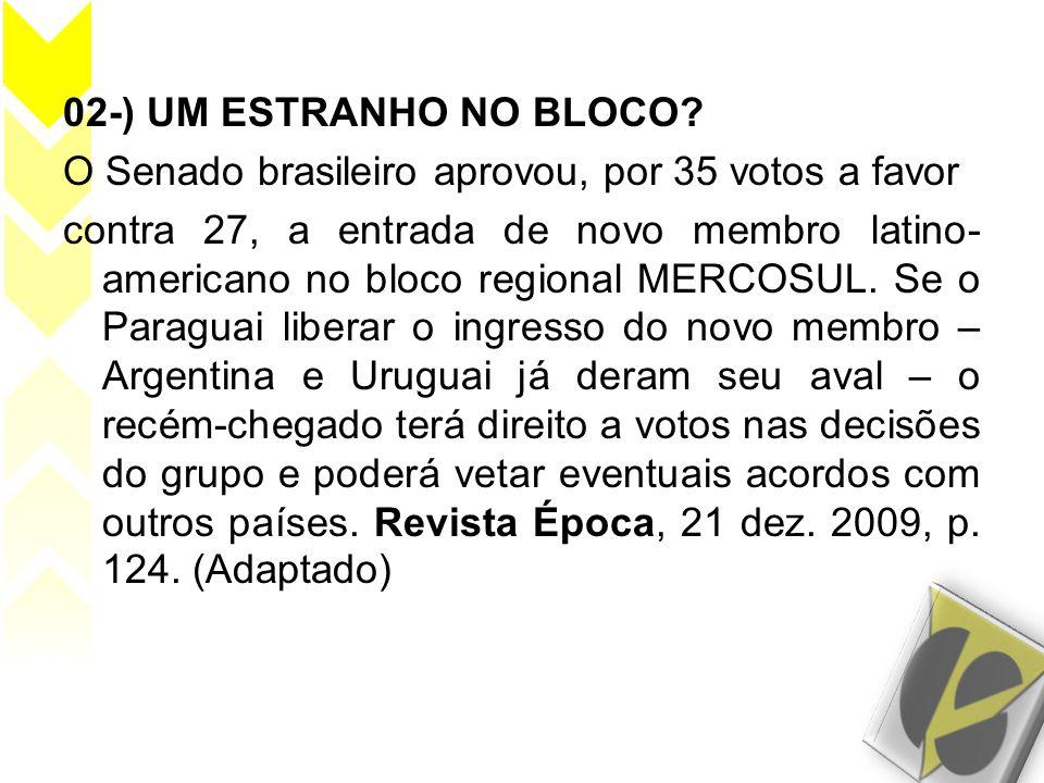 02-) UM ESTRANHO NO BLOCO? O Senado brasileiro aprovou, por 35 votos a favor contra 27, a entrada de novo membro latino- americano no bloco regional M
