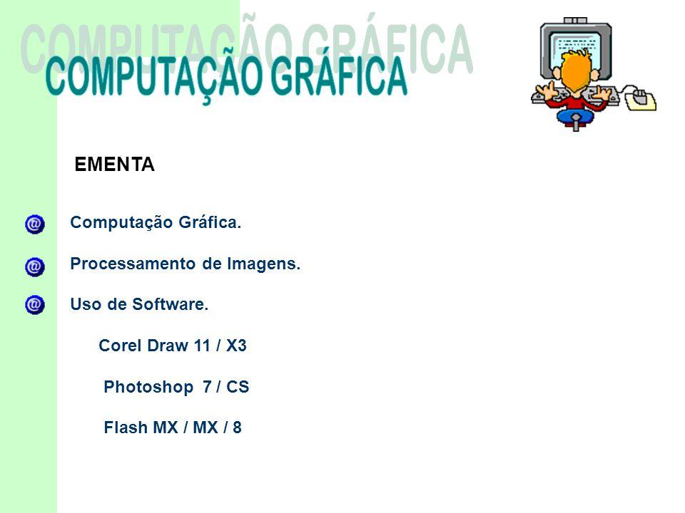 EMENTA Computação Gráfica. Processamento de Imagens. Uso de Software. Corel Draw 11 / X3 Photoshop 7 / CS Flash MX / MX / 8