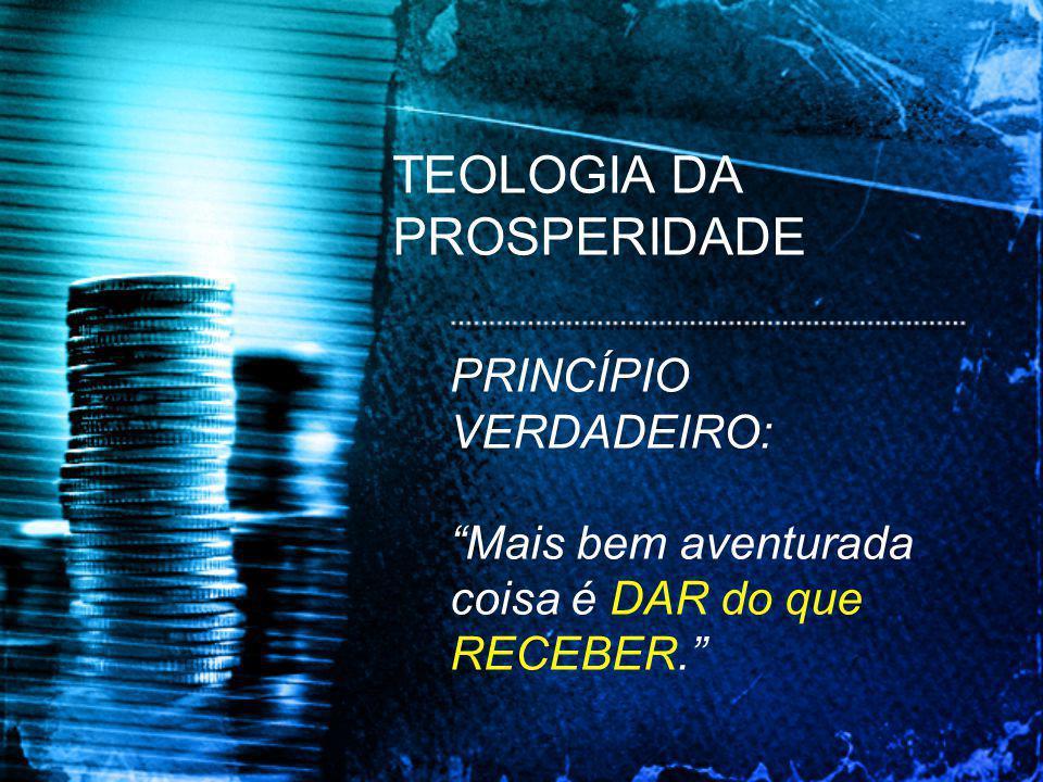 TEOLOGIA DA PROSPERIDADE PRINCÍPIO VERDADEIRO: Mais bem aventurada coisa é DAR do que RECEBER.