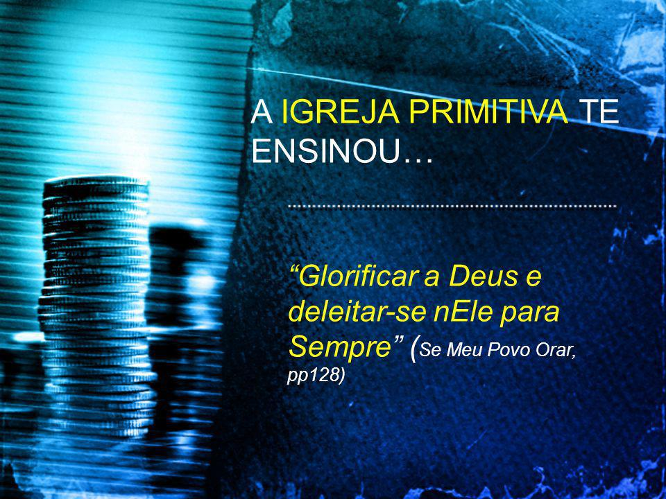 A IGREJA PRIMITIVA TE ENSINOU… Glorificar a Deus e deleitar-se nEle para Sempre ( Se Meu Povo Orar, pp128)