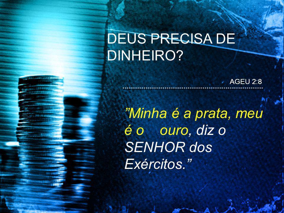 AGEU 2:8 Minha é a prata, meu é o ouro, diz o SENHOR dos Exércitos. DEUS PRECISA DE DINHEIRO?