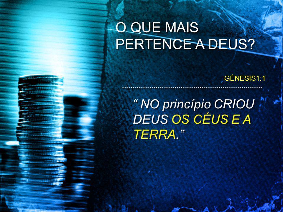 O QUE MAIS PERTENCE A DEUS? NO princípio CRIOU DEUS OS CÉUS E A TERRA. GÊNESIS1:1