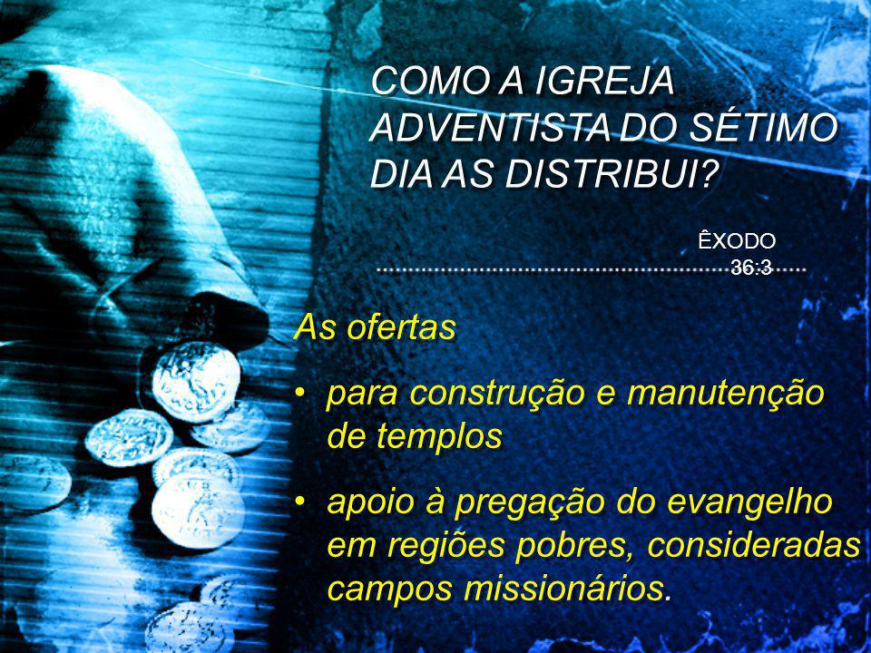 ÊXODO 36:3 As ofertas •para construção e manutenção de templos •apoio à pregação do evangelho em regiões pobres, consideradas campos missionários.