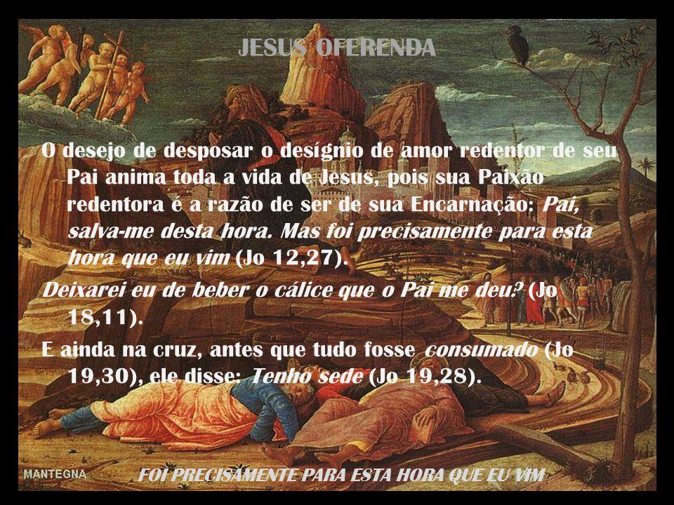 FOI PRECISAMENTE PARA ESTA HORA QUE EU VIM JESUS OFERENDA O desejo de desposar o desígnio de amor redentor de seu Pai anima toda a vida de Jesus, pois