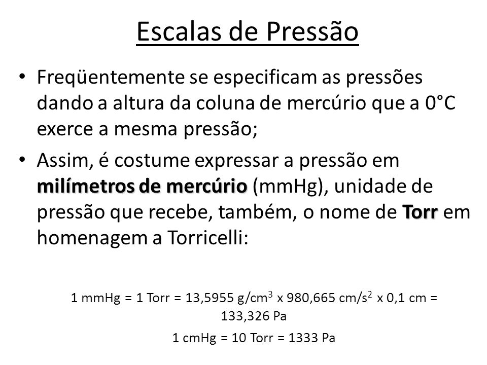 Escalas de Pressão • Freqüentemente se especificam as pressões dando a altura da coluna de mercúrio que a 0°C exerce a mesma pressão; milímetros de me