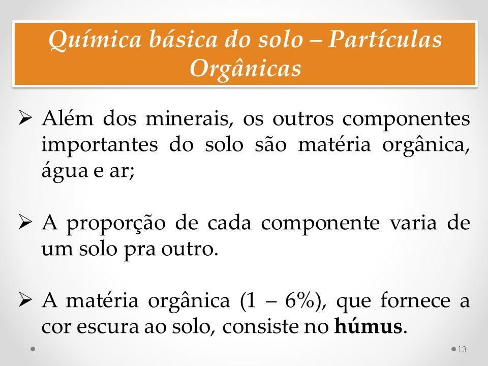 Química básica do solo – Partículas Orgânicas 13  Além dos minerais, os outros componentes importantes do solo são matéria orgânica, água e ar;  A proporção de cada componente varia de um solo pra outro.