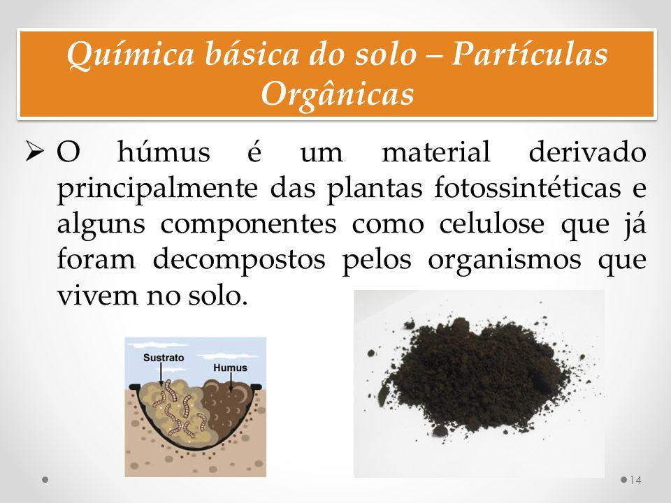 Química básica do solo – Partículas Orgânicas 14  O húmus é um material derivado principalmente das plantas fotossintéticas e alguns componentes como celulose que já foram decompostos pelos organismos que vivem no solo.