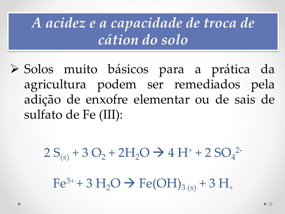 A acidez e a capacidade de troca de cátion do solo 18  Solos muito básicos para a prática da agricultura podem ser remediados pela adição de enxofre elementar ou de sais de sulfato de Fe (III): 2 S (s) + 3 O 2 + 2H 2 O  4 H + + 2 SO 4 2- Fe 3+ + 3 H 2 O  Fe(OH) 3 (s) + 3 H +
