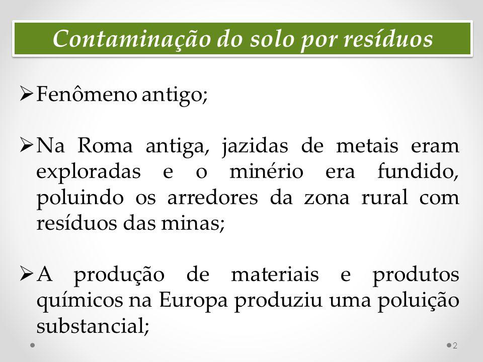 Contaminação do solo por resíduos  Fenômeno antigo;  Na Roma antiga, jazidas de metais eram exploradas e o minério era fundido, poluindo os arredores da zona rural com resíduos das minas;  A produção de materiais e produtos químicos na Europa produziu uma poluição substancial; 2