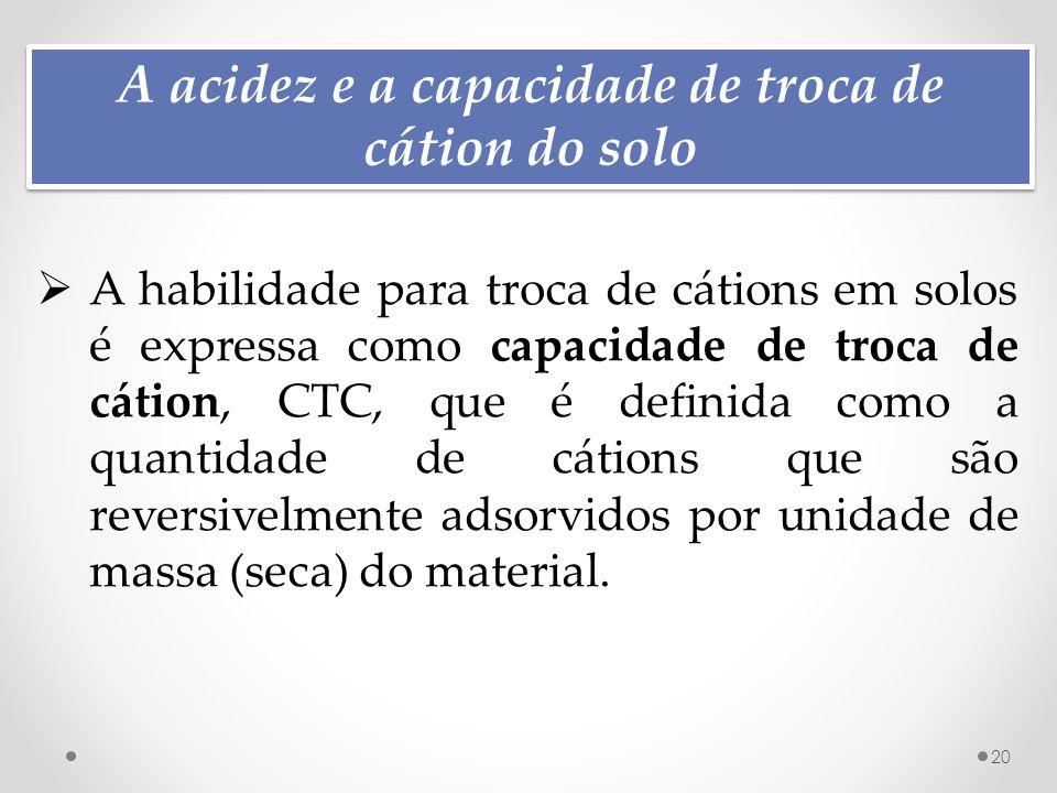 A acidez e a capacidade de troca de cátion do solo 20  A habilidade para troca de cátions em solos é expressa como capacidade de troca de cátion, CTC, que é definida como a quantidade de cátions que são reversivelmente adsorvidos por unidade de massa (seca) do material.