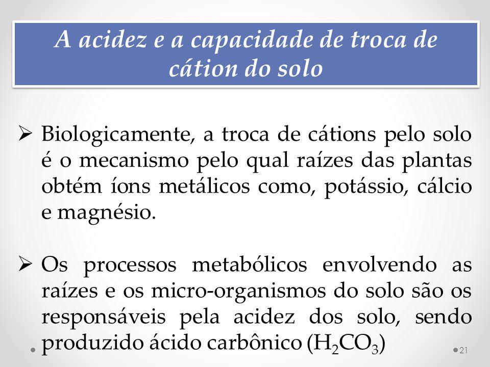 A acidez e a capacidade de troca de cátion do solo 21  Biologicamente, a troca de cátions pelo solo é o mecanismo pelo qual raízes das plantas obtém íons metálicos como, potássio, cálcio e magnésio.