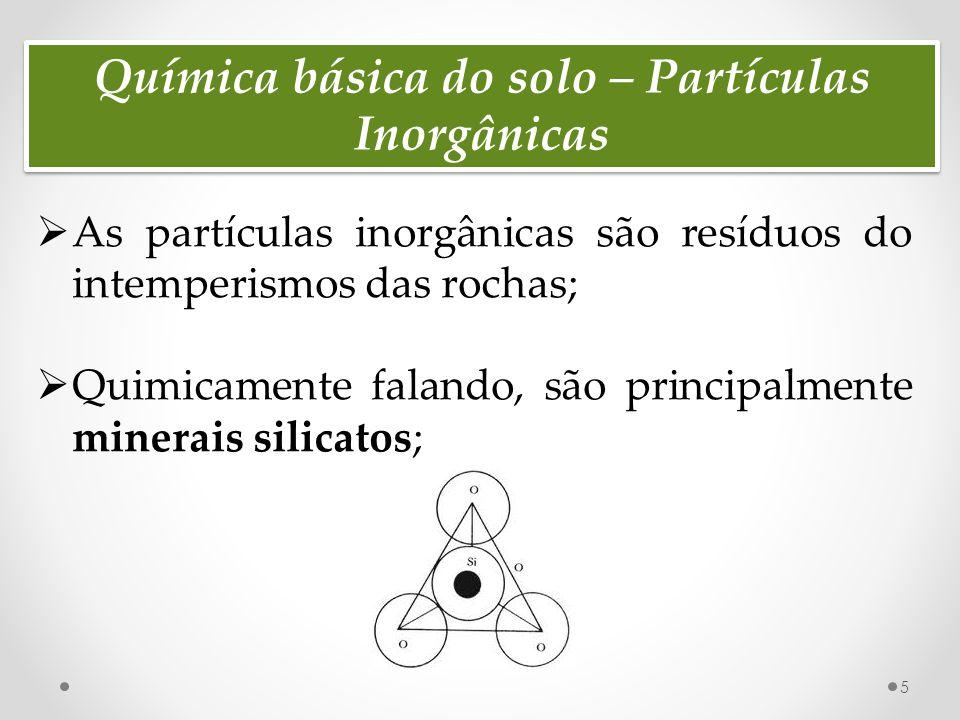 Química básica do solo – Partículas Inorgânicas  As partículas inorgânicas são resíduos do intemperismos das rochas;  Quimicamente falando, são principalmente minerais silicatos; 5
