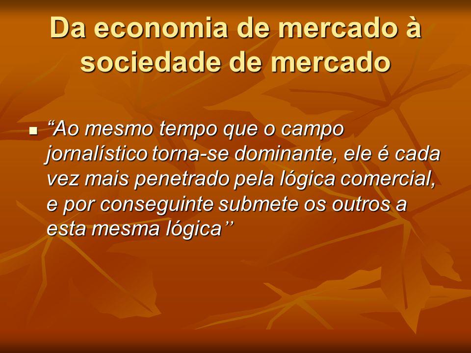 """Da economia de mercado à sociedade de mercado  """"Ao mesmo tempo que o campo jornalístico torna-se dominante, ele é cada vez mais penetrado pela lógica"""