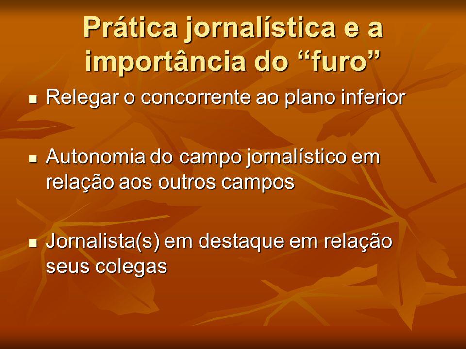 """Prática jornalística e a importância do """"furo""""  Relegar o concorrente ao plano inferior  Autonomia do campo jornalístico em relação aos outros campo"""