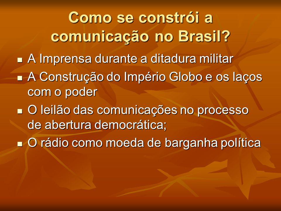 Como se constrói a comunicação no Brasil?  A Imprensa durante a ditadura militar  A Construção do Império Globo e os laços com o poder  O leilão da