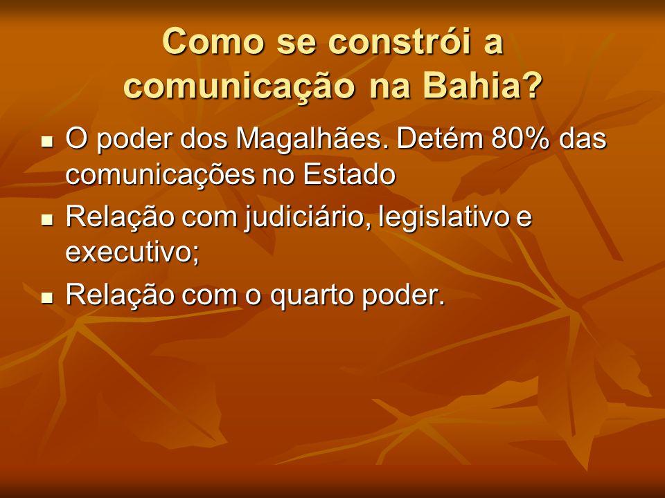 Como se constrói a comunicação na Bahia?  O poder dos Magalhães. Detém 80% das comunicações no Estado  Relação com judiciário, legislativo e executi