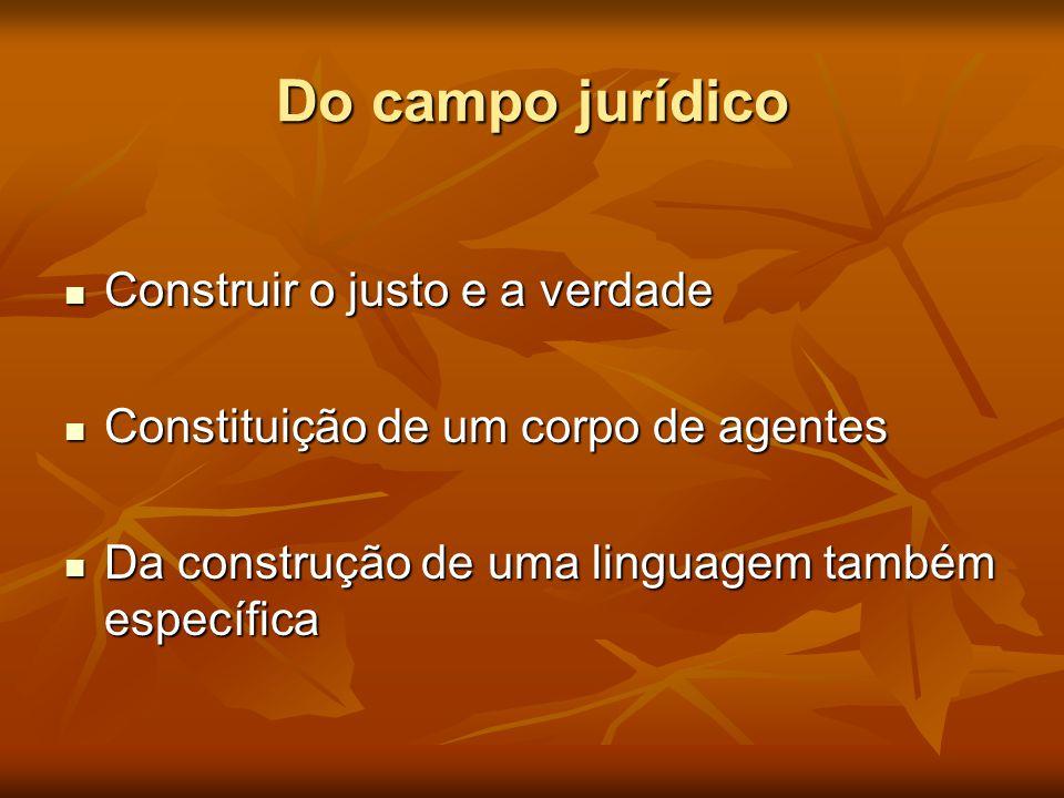 Do campo jurídico  Construir o justo e a verdade  Constituição de um corpo de agentes  Da construção de uma linguagem também específica