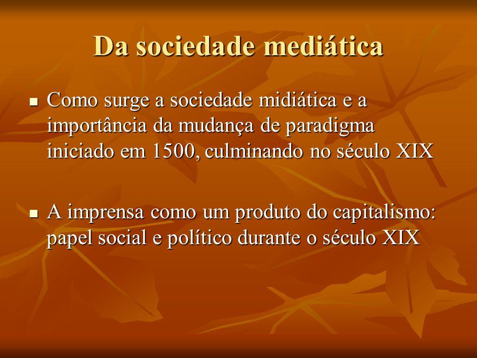 Da sociedade mediática  Como surge a sociedade midiática e a importância da mudança de paradigma iniciado em 1500, culminando no século XIX  A impre