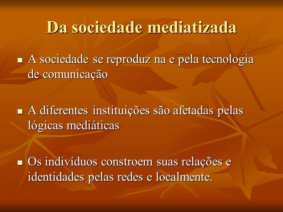Da sociedade mediatizada  A sociedade se reproduz na e pela tecnologia de comunicação  A diferentes instituições são afetadas pelas lógicas mediátic
