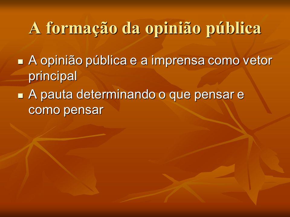 A formação da opinião pública  A opinião pública e a imprensa como vetor principal  A pauta determinando o que pensar e como pensar