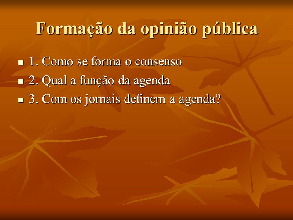 Formação da opinião pública  1. Como se forma o consenso  2. Qual a função da agenda  3. Com os jornais definem a agenda?