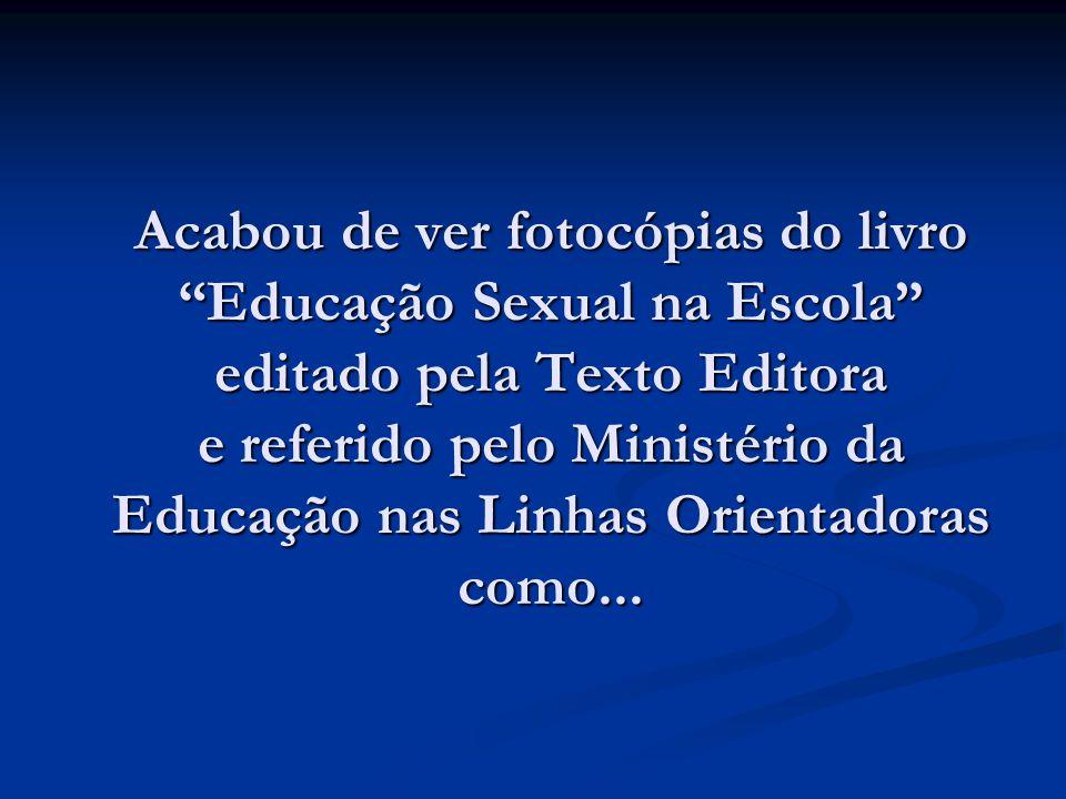 Acabou de ver fotocópias do livro Educação Sexual na Escola editado pela Texto Editora e referido pelo Ministério da Educação nas Linhas Orientadoras como...