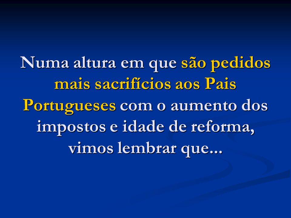 Numa altura em que são pedidos mais sacrifícios aos Pais Portugueses com o aumento dos impostos e idade de reforma, vimos lembrar que...