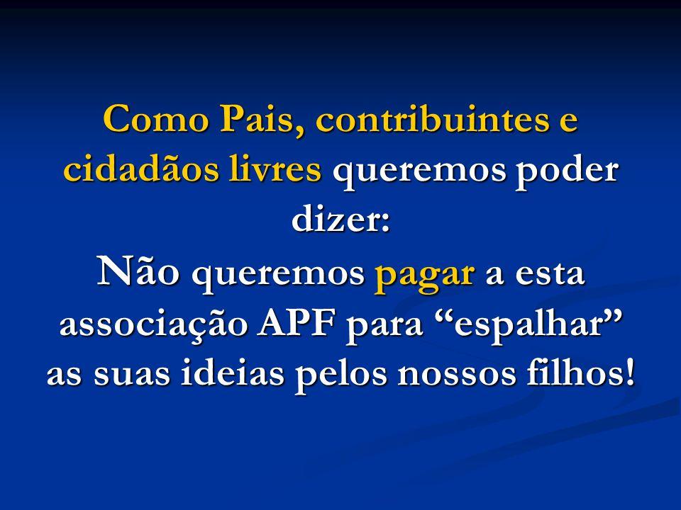 Como Pais, contribuintes e cidadãos livres queremos poder dizer: Não queremos pagar a esta associação APF para espalhar as suas ideias pelos nossos filhos!