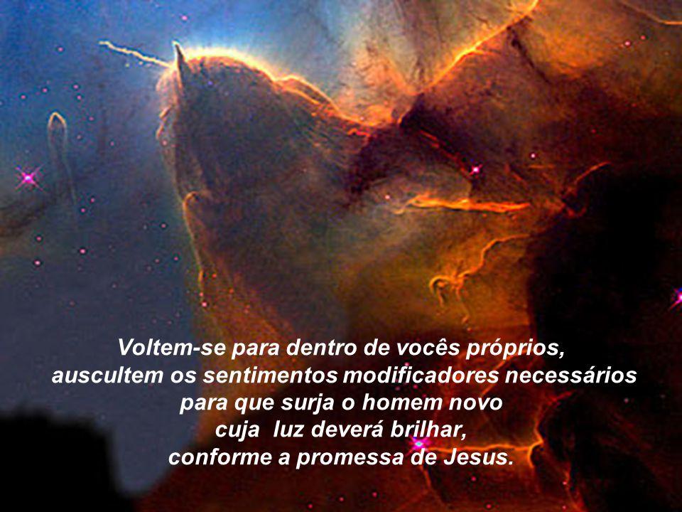 Voltem-se para dentro de vocês próprios, auscultem os sentimentos modificadores necessários para que surja o homem novo cuja luz deverá brilhar, conforme a promessa de Jesus.