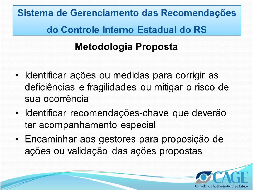 Benefícios Referências •Australian National Audit Office (ANAO) Agreement to Recommendations in Performance Audit Reports, 2009–10 to 2011–12 Recommendations fully agreed (%) Recommendations agreed with some qualification (%) Recommendations not agreed (%) 2011–1295.14.90.0 2010–1195.14.20.7 2009–1093.16.20.7 Source: The Auditor-General - Annual Report 2011–2012 Sistema de Gerenciamento das Recomendações do Controle Interno Estadual do RS