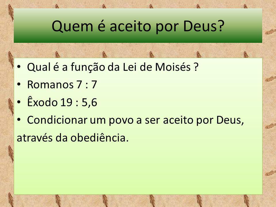 Quem é aceito por Deus? • Qual é a função da Lei de Moisés ? • Romanos 7 : 7 • Êxodo 19 : 5,6 • Condicionar um povo a ser aceito por Deus, através da